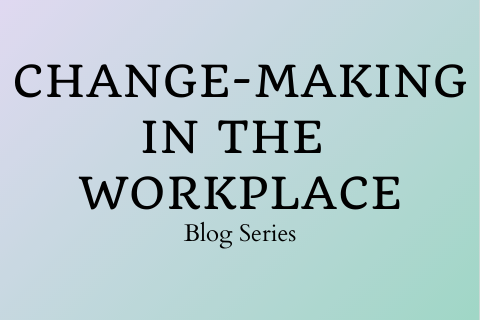 Change-Making in the Workplace Blog Series