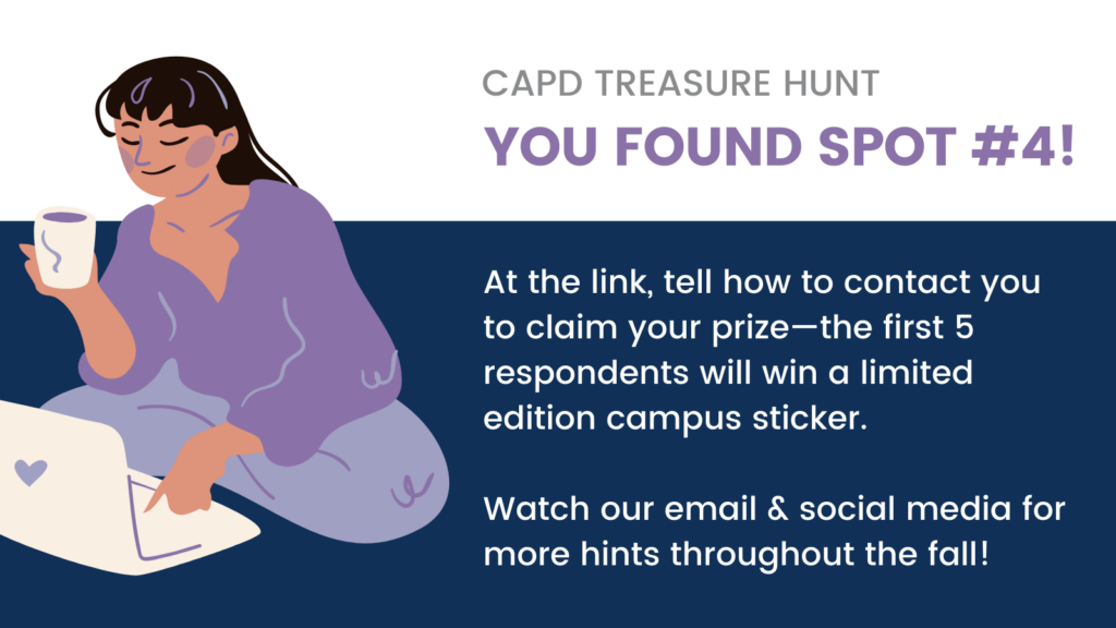 CAPD treasure hunt: you found SPOT #4! At the link, tell how to contact you to claim your prize—the first 5 respondents will win a limited edition campus sticker. Watch our email & social media for more hints throughout the fall!
