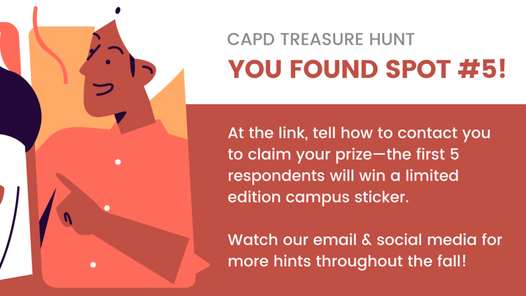 CAPD treasure hunt: you found spot #5! At the link, tell how to contact you to claim your prize—the first 5 respondents will win a limited edition campus sticker.  Watch our email & social media for more hints throughout the fall!