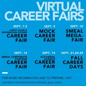 Virtual Career Fairs: September 1 – 3 | Supply Chain & Information Systems Career Fair September 9 | Mock Career Fair, 12 – 3 p.m. September 10 | Smeal MegaFair, 11 a.m. – 4 p.m. September 14 | Corporate Partner Career Fair, 11 a.m. – 4 p.m. September 14 | Actuarial Science Career Fair, 5 – 8 p.m. September 21 | Fall Career Days – Non-Technical, Full-Time September 24 | Fall Career Days – Internship & Co-Op September 25 | Fall Career Days – Technical, Full-Time