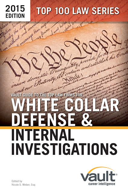 Vault Guide to the Top Law Firms for White Collar Defense and Internal Investigations, 2015 Edition