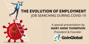 [text reads] The Evolution of Employment: Job Searching during COVID-19   A special presentation by Mary Anne Thompson, President & Founder: GoinGlobal