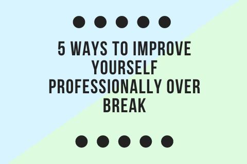 5 Ways to Improve Yourself Professionally Over Break