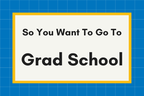 So You Want To Go To Grad School?