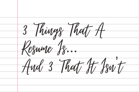3 Things That A Resume Is… And 3 That It Isn't