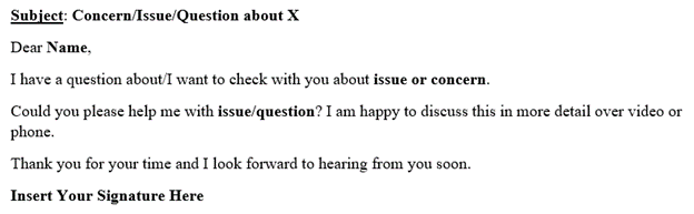 Screenshot of sample email that reads: Subject: Concern/Issue/Question about X. Email Body: Dear Name, I have a question about/I want to check with you about issue or concern. Could you please help me with issue/question? I am happy to discuss this in more detail over video or phone. Thank you for your time and I look forward to hearing from you soon. Insert Your Signature.