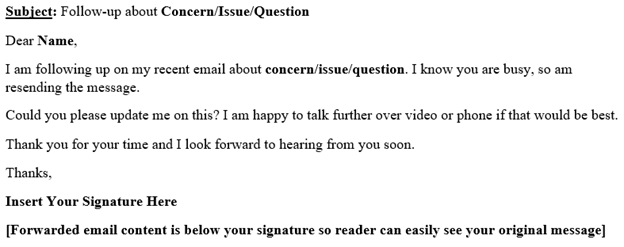 Screenshot of sample email that reads: Subject: Follow-up about Concern/Issue/Question. Body Content: Dear Name, I am following up on my recent email about concern/issue/question. I know you are busy, so am resending the message. Could you please update me on this? I am happy to talk further over video or phone if that would b best. Thank you for your time and I look forward to hearing from you soon. Thanks, Insert Your Signature Here. Note at end: Forwarded email content should be below your signature so the reader can easily see your original message.