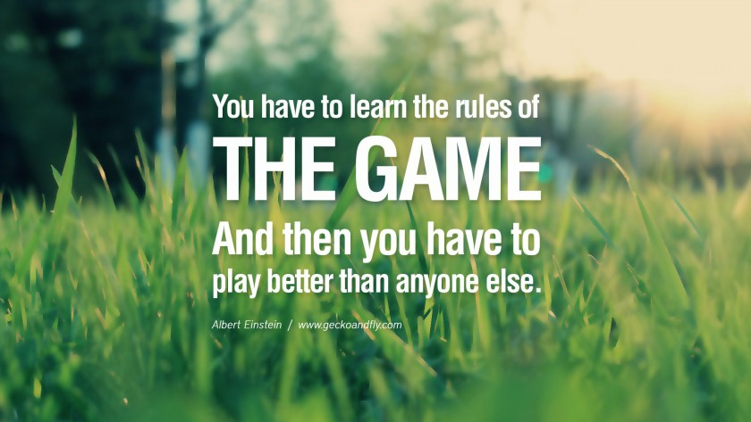 the title of this blog is a paraphrase of an albert einstein quote you have to learn the rules of the game and then you have to play better than anyone